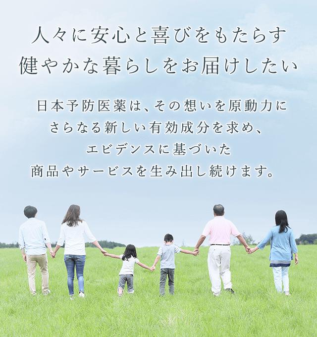 日本予防医薬株式会社 人々に安心と喜びをもたらす健やかな暮らしをお届けしたい日本予防医薬は、その想いを原動力にさらなる新しい有効成分を求め、エビデンスに基づいた商品やサービスを生み出し続けます。